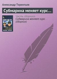 Купить книгу Субмарина меняет курс…, автора Александра Терентьева