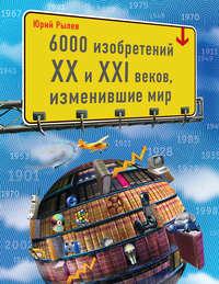 Купить книгу 6000 изобретений XX и XXI веков, изменившие мир, автора Юрия Рылева