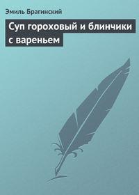 Купить книгу Суп гороховый и блинчики с вареньем, автора Эмиля Брагинского