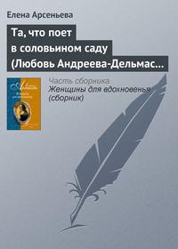Купить книгу Та, что поет в соловьином саду (Любовь Андреева-Дельмас – Александр Блок), автора Елены Арсеньевой