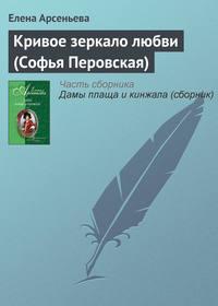 Купить книгу Кривое зеркало любви (Софья Перовская), автора Елены Арсеньевой