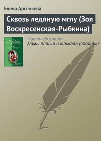 Купить книгу Сквозь ледяную мглу (Зоя Воскресенская-Рыбкина), автора Елены Арсеньевой