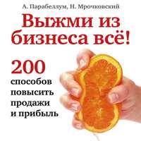 Николай Мрочковский - Выжми из бизнеса всё! 200 способов повысить продажи и прибыль