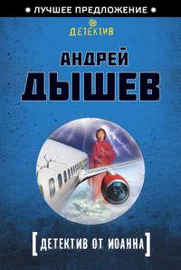 Купить книгу Детектив от Иоанна, автора Андрея Дышева