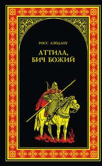 Книга Аттила, Бич Божий - Автор Росс Лэйдлоу