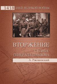 Книга Вторжение. Судьба генерала Павлова - Автор Александр Ржешевский