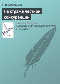 Купить книгу На страже честной конкуренции, автора С. В. Максимова