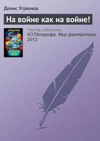 Книга На войне как на войне! - Автор Денис Угрюмов