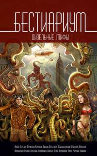 Юрий Бурносов - Бестиариум. Дизельные мифы (сборник)