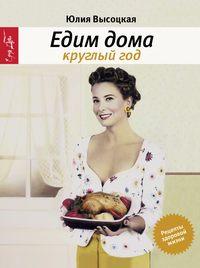 Купить книгу Едим дома круглый год, автора Юлии Высоцкой