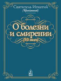 Купить книгу О болезни и смирении (из писем), автора святителя Игнатия Брянчанинова