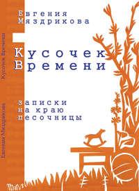 Купить книгу Кусочек времени. Записки на краю песочницы, автора Евгении Мяздриковой