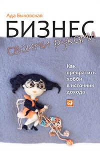 Купить книгу Бизнес своими руками. Как превратить хобби в источник дохода, автора Ады Быковской