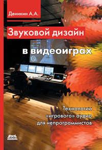 Купить книгу Звуковой дизайн в видеоиграх. Технологии «игрового» аудио для непрограммистов, автора А. А. Деникина