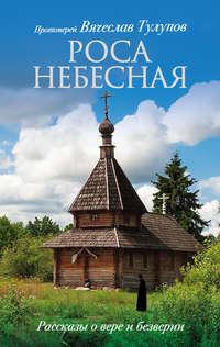 Купить книгу Роса небесная. Рассказы о вере и безверии, автора протоиерея Вячеслава Тулупова