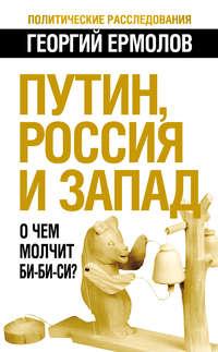 Купить книгу Путин, Россия и Запад. О чем молчит Би-Би-Си?, автора Георгия Ермолова