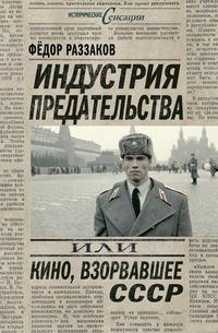 Купить книгу Индустрия предательства, или Кино, взорвавшее СССР, автора Федора Раззакова