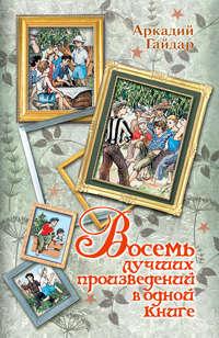 Купить книгу Восемь лучших произведений в одной книге, автора Аркадия Гайдара