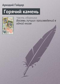 Купить книгу Горячий камень, автора Аркадия Гайдара