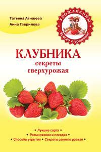 Купить книгу Клубника. Секреты сверхурожая, автора Анны Гавриловой