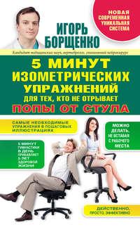 Купить книгу 5 минут изометрических упражнений для тех, кто не отрывает попы от стула, автора Игоря Борщенко