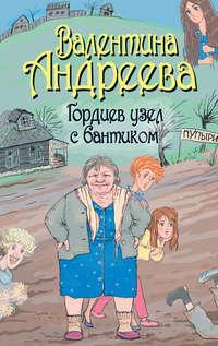 Купить книгу Гордиев узел с бантиком, автора Валентины Андреевой