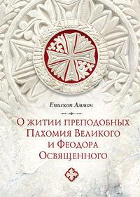 Купить книгу О житии преподобных Пахомия Великого и Феодора Освященного, автора Епископа Аммона
