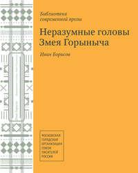 Купить книгу Неразумные головы Змея Горыныча (сборник), автора Ивана Борисова