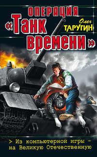 Купить книгу Операция «Танк времени». Из компьютерной игры – на Великую Отечественную, автора Олега Таругина