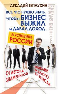Книга Все, что нужно знать, чтобы бизнес выжил и давал доход в условиях России - Автор Аркадий Теплухин