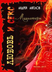 Купить книгу Любовь и секс. Миниатюры, автора Андрея Ангелова