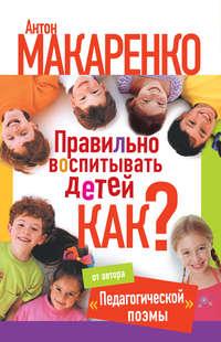 Купить книгу Правильно воспитывать детей. Как?, автора Антона Макаренко