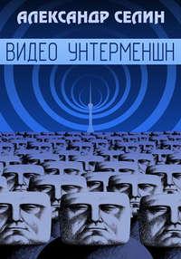 Купить книгу Видео Унтерменшн, автора Александра Селина