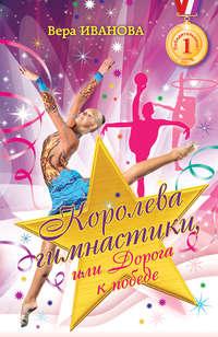 Купить книгу Королева гимнастики, или Дорога к победе, автора Веры Ивановой