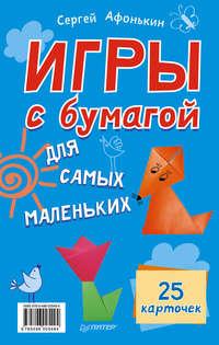 Купить книгу Игры с бумагой для самых маленьких. 25 карточек, автора Сергея Афонькина