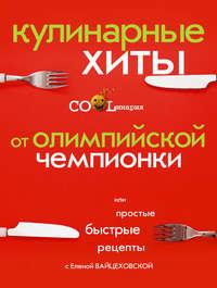Купить книгу Кулинарные хиты от олимпийской чемпионки или Простые быстрые рецепты, автора Елены Вайцеховской