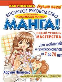 Купить книгу МАНГА! Новый уровень мастерства. Японское руководство по рисованию комиксов манга для любителей и профессионалов от 7 до 70 лет, автора Харуна Нагатомо