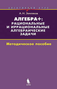 Купить книгу Алгебра+: рациональные и иррациональные алгебраические задачи. Методическое пособие, автора А. Н. Землякова