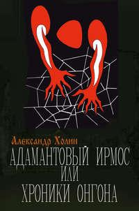 Купить книгу Адамантовый Ирмос, или Хроники онгона, автора Александра Холина