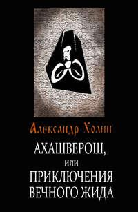 Купить книгу Ахашверош, или Приключения Вечного Жида, автора Александра Холина