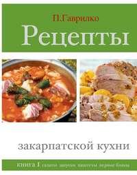 Купить книгу Рецепты закарпатской кухни. Книга 1, автора Петра Гаврилко