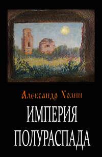 Купить книгу Империя полураспада, автора Александра Холина