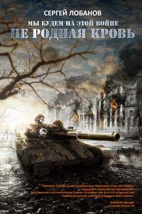 Купить книгу Мы будем на этой войне. Не родная кровь, автора Сергея Лобанова