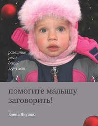Купить книгу Помогите малышу заговорить! Развитие речи детей 1,5-3 лет, автора Елены Янушко