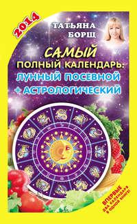 Купить книгу Самый полный календарь на 2014 год. Лунный посевной + астрологический, автора Татьяны Борщ