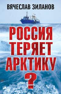 Купить книгу Россия теряет Арктику?, автора Вячеслава Зиланова