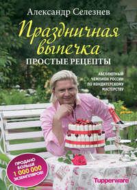 Купить книгу Праздничная выпечка. Простые рецепты, автора Александра Селезнева