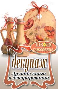 Декупаж. Лучшая книга о декорировании