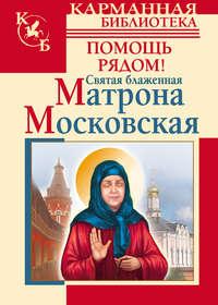 Купить книгу Святая блаженная Матрона Московская. Помощь рядом!, автора Анны Чудновой