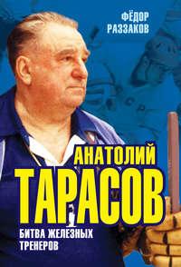 Купить книгу Анатолий Тарасов. Битва железных тренеров, автора Федора Раззакова